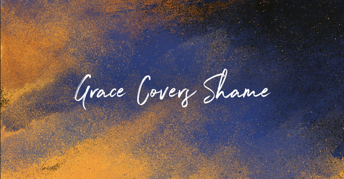 Shame: The Soil of Grace