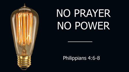 No Prayer No Power - Philippians 4:6-8