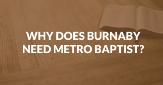 Why Does Burnaby Need Metro Baptist?