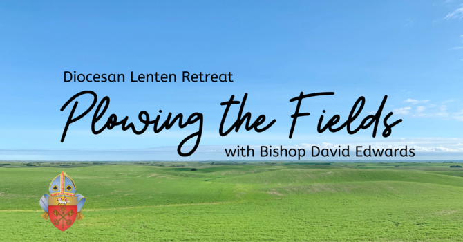 Plowing the Fields Lenten Retreat