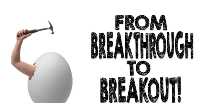 FROM BREAKTHROUGH TO BREAKOUT!