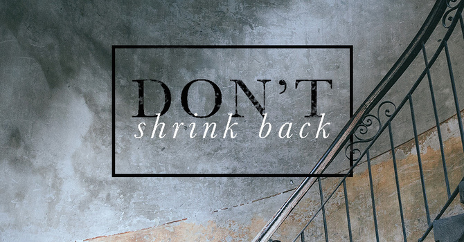 Ps. Matt - Don't shrink back