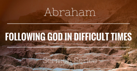 Abraham: Following God In Difficult Times
