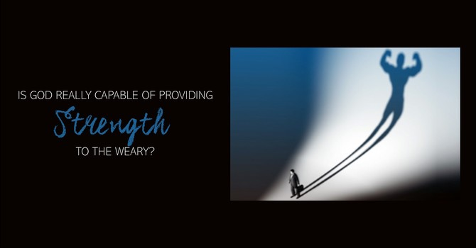 Is God Really Capable of Providing Strength To The Weary?