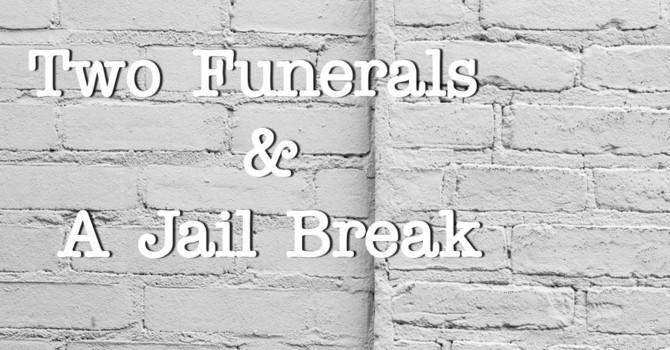 2 Funerals & A Jail Break