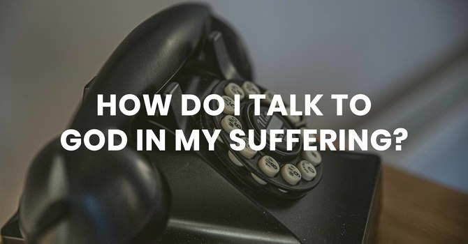 How Do I Talk to God in My Suffering?
