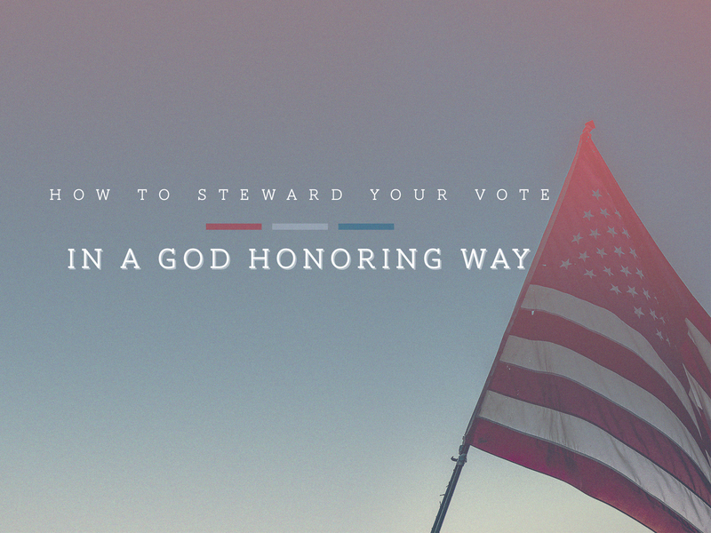 How to Steward Your Vote in a God Honoring Way