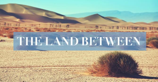 Week 2:  The Land Between