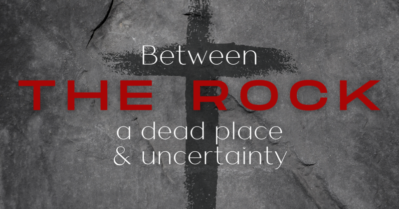 Between The Rock, a dead place, and uncertainty