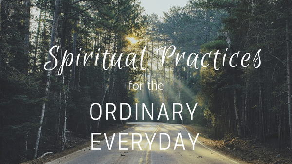 Spiritual Practices for the Ordinary Everyday