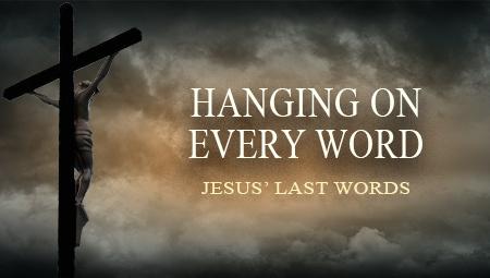 Hanging On Every Word: Jesus' Last Words