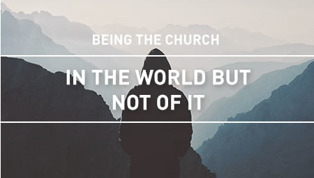 Being the Church: In the World But Not of It