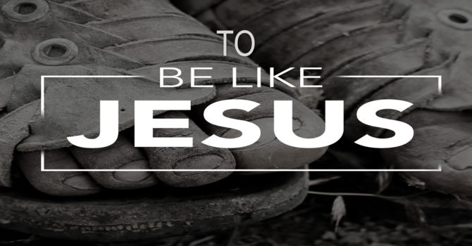 To Be Like Jesus Wk 3