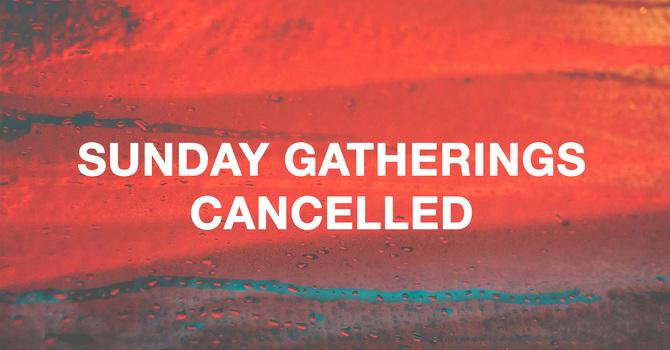 Sunday Gathering Cancellations  image