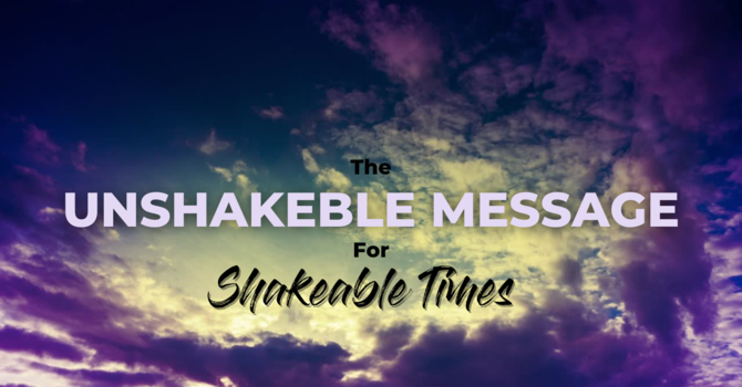 The Unshakeable Message for Shakeable Times