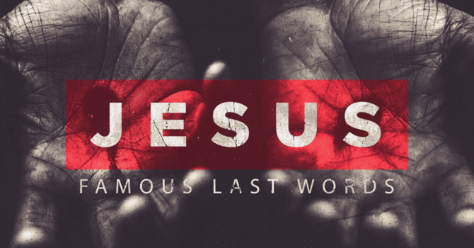 Jesus: Famous Last Words Part.1