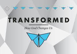 TRANSFORMED - HOW GOD CHANGES US