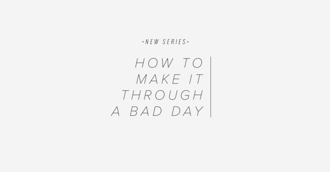 How To Make It Through A Bad Day - Part 1