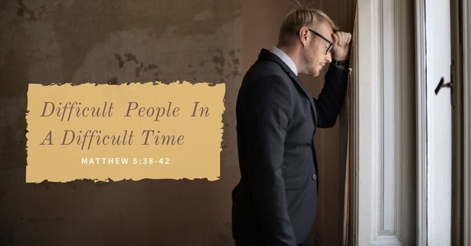 Difficult People In A Difficult Time