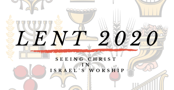 Lent 2020: Seeing Christ in Israel's Worship