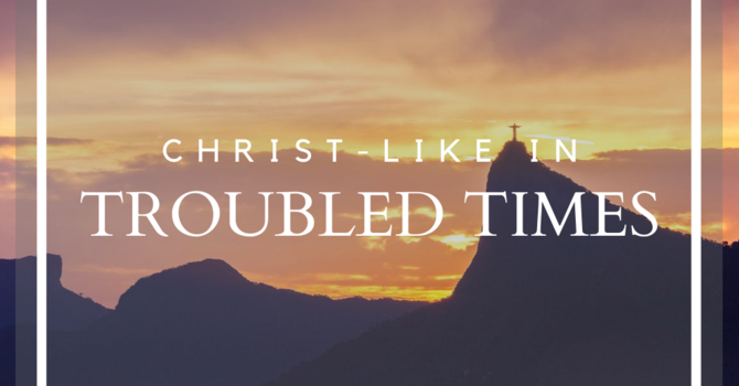 Christ-Like in Troubled Times