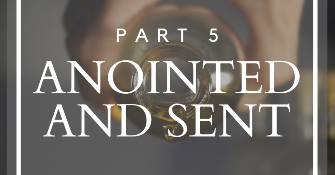 Anointed and Sent - Part 5