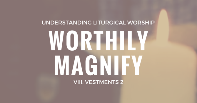 Worthily Magnify VIII. Vestments (Part two) image