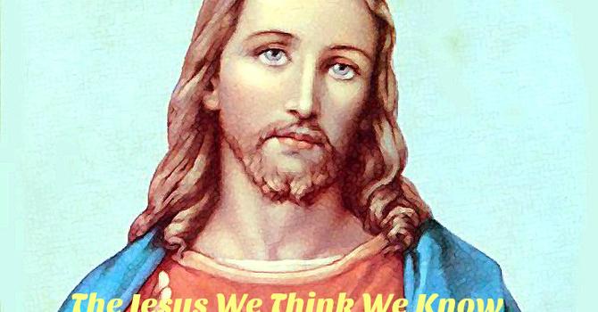 The Jesus we Think we Know.
