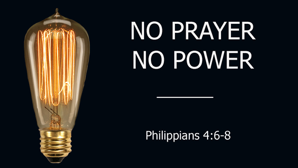 No Prayer No Power - Philippians 4:6-8