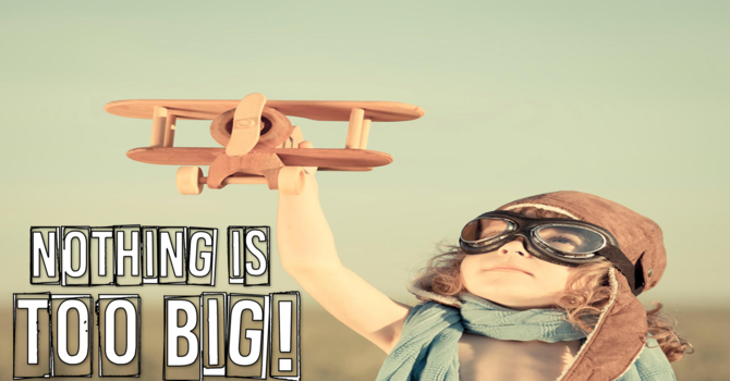 NOTHING IS TOO BIG - NO SMALL DREAMS