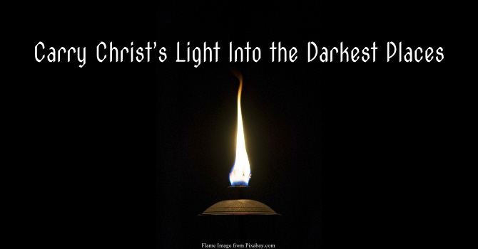 """""""Carry Christ's Light Into the Darkest Places"""""""