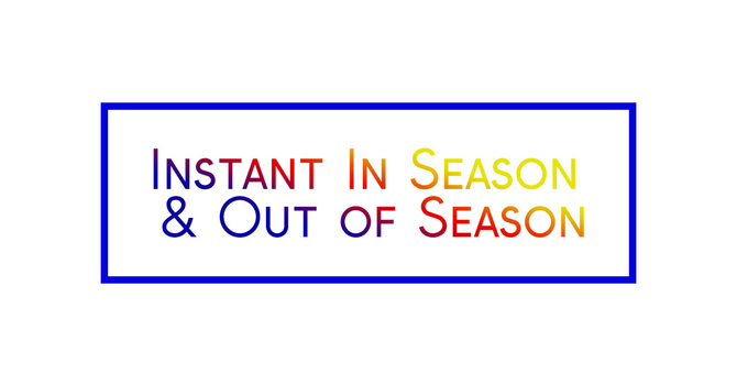 """Instant In Season & Out of Season"""