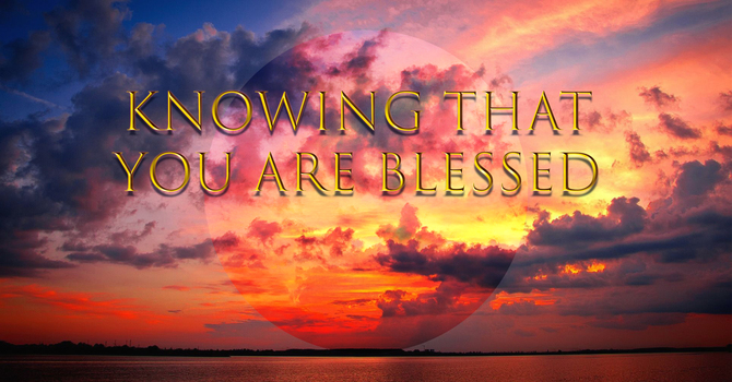 Knowing that you are Blessed