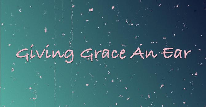 Giving Grace An Ear
