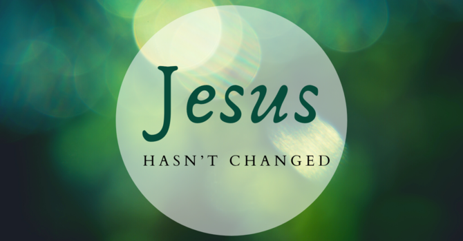 Jesus Hasn't Changed