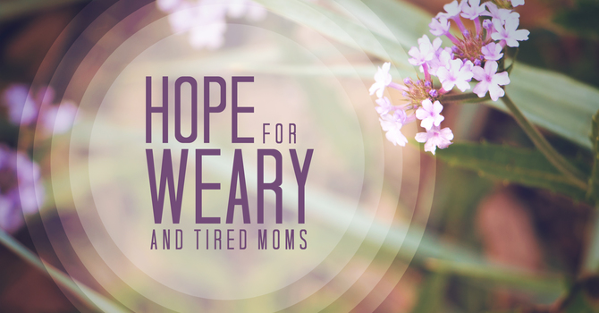 Hope for Weary Moms