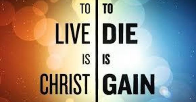 """To Live Is Christ, To Die Is Gain"" image"