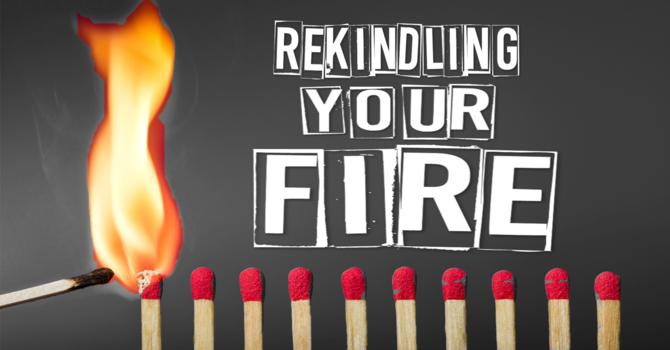 Rekindling Your Fire