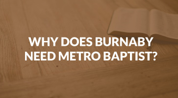 Why Burnaby Needs Metro Baptist Church