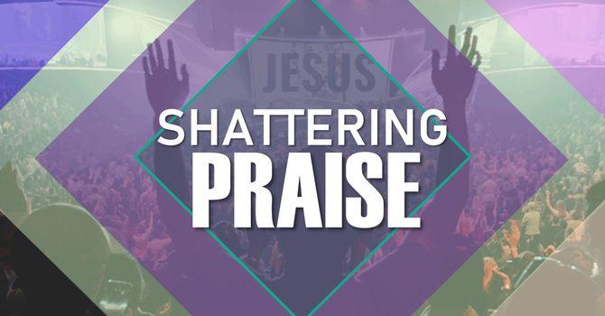 Shattering Praise