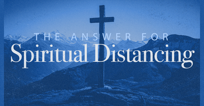 The Answer for Spiritual Distancing