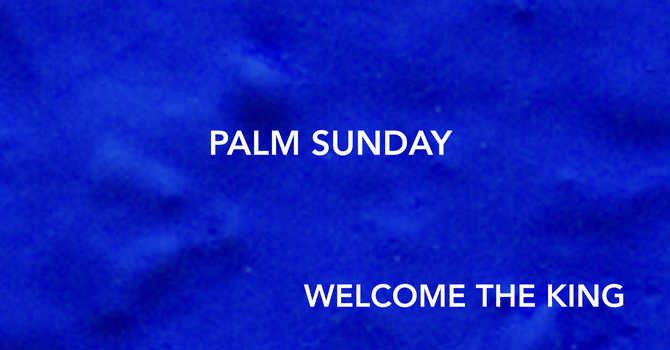 Welcome The King - Palm Sunday