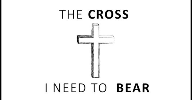 THE CROSS I NEED TO BEAR
