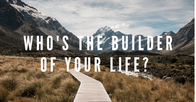 Who's The Builder Of Your Life?