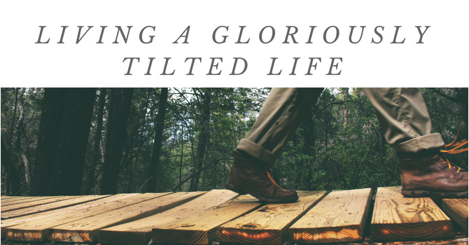 Living a Gloriously Tilted Life