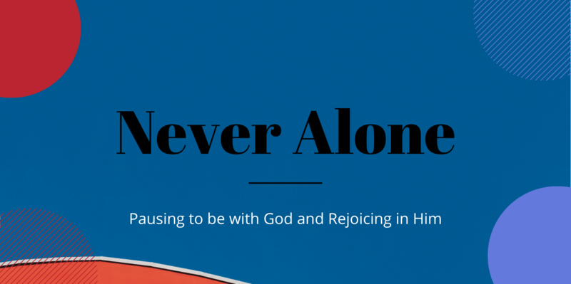 Never Alone by Pausing and Rejoicing  with God