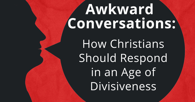 Awkward Conversations: How Should Christians Respond in an Age of Divisiveness