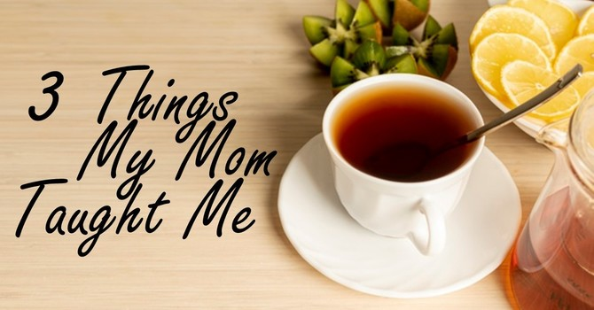 3 Things My Mom Taught Me