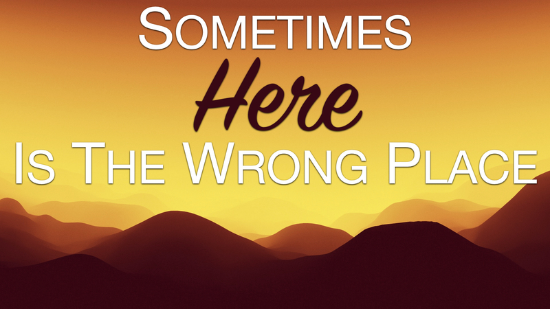 Sometimes HERE Is The Wrong Place