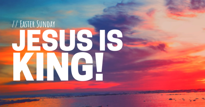 Easter Sunday: Jesus is King!